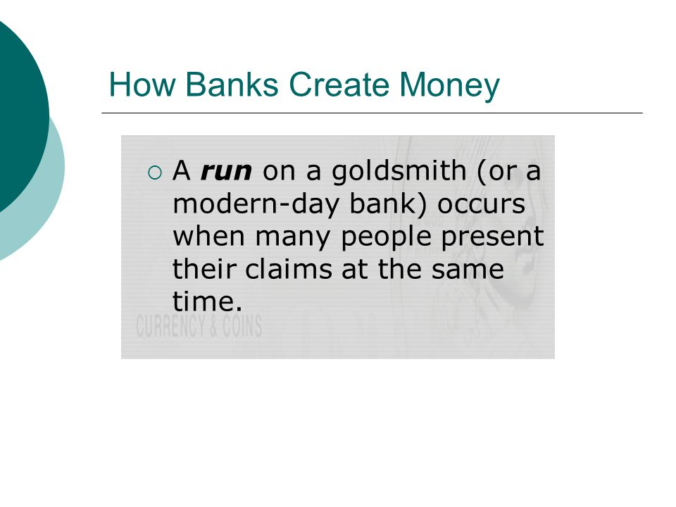 How Banks Create Money A run on a goldsmith (or a modern-day bank) occurs when many people present their claims at the same time.
