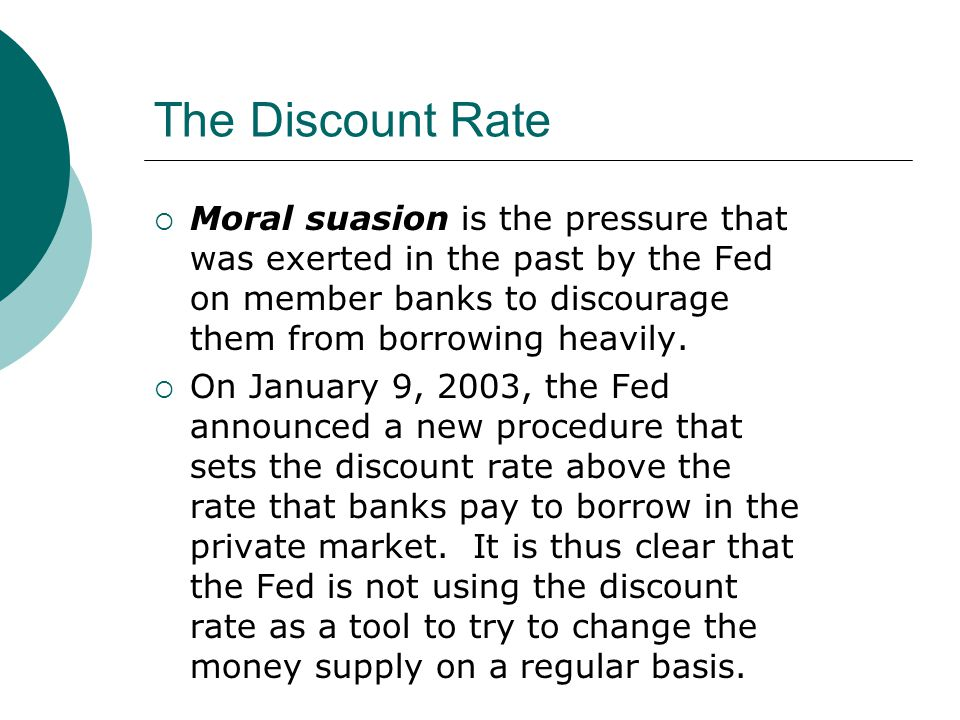 The Discount Rate Moral suasion is the pressure that was exerted in the past by the Fed on member banks to discourage them from borrowing heavily.