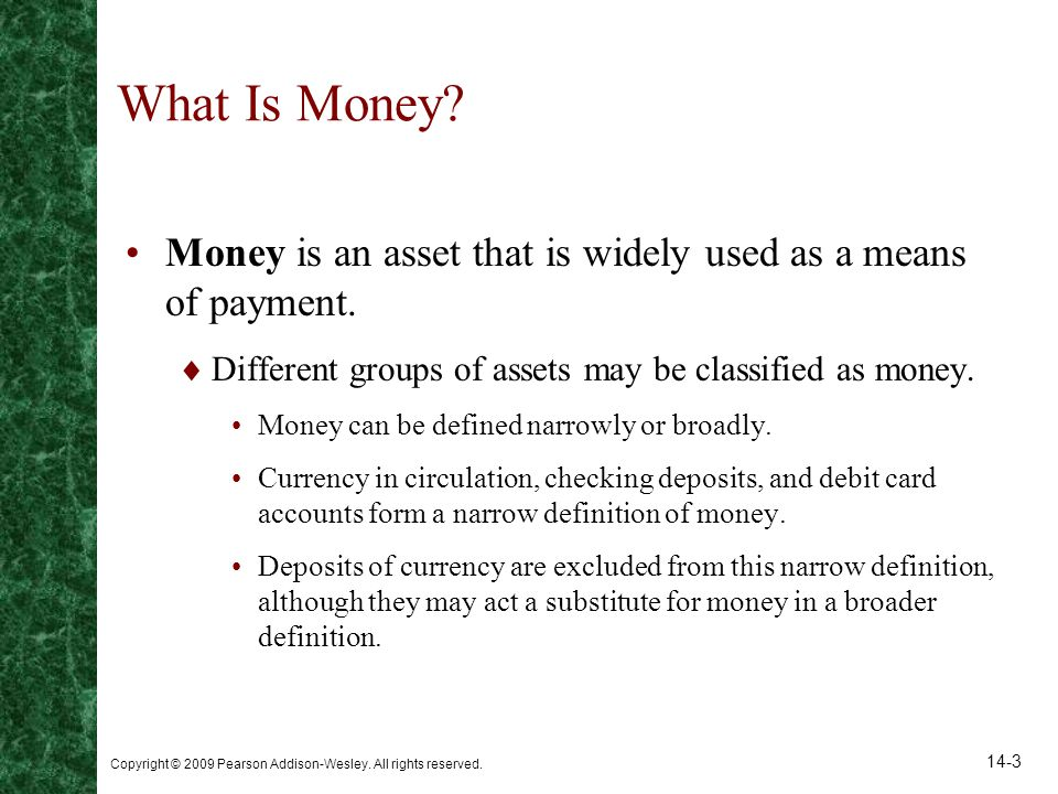 What Is Money Money is an asset that is widely used as a means of payment. Different groups of assets may be classified as money.