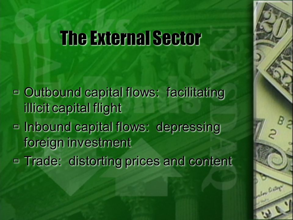 The External Sector Outbound capital flows: facilitating illicit capital flight. Inbound capital flows: depressing foreign investment.