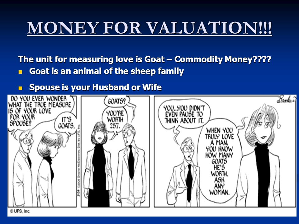MONEY FOR VALUATION!!! The unit for measuring love is Goat – Commodity Money Goat is an animal of the sheep family.