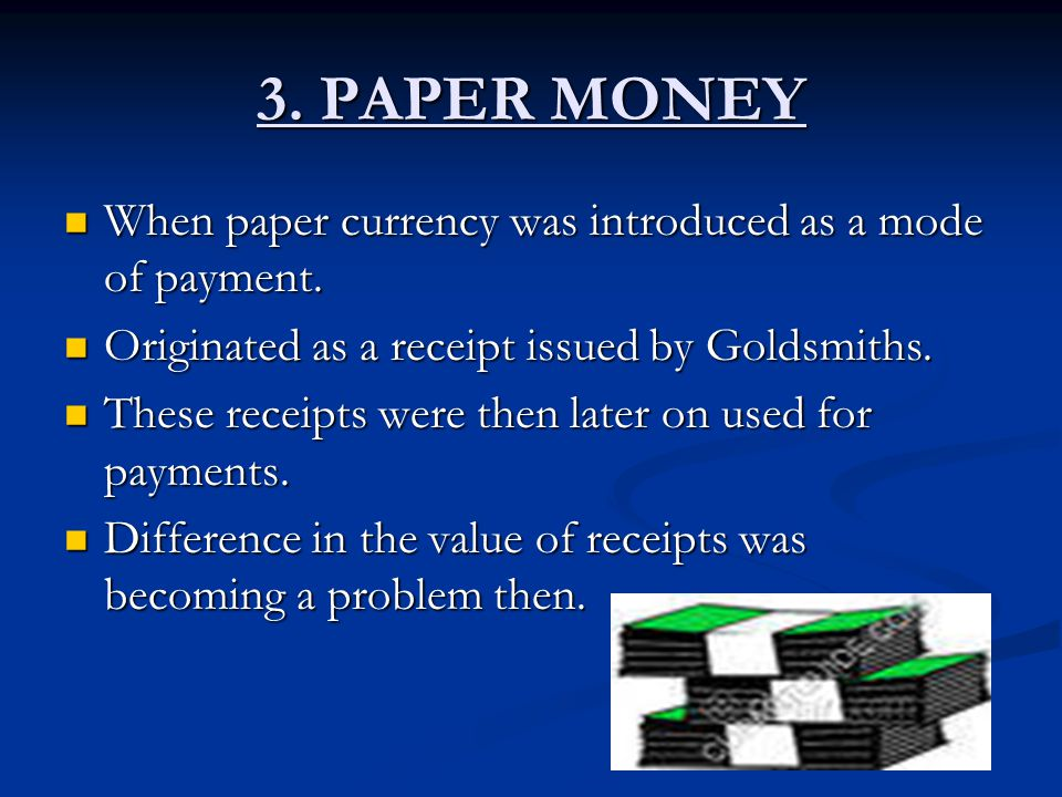 3. PAPER MONEY When paper currency was introduced as a mode of payment. Originated as a receipt issued by Goldsmiths.