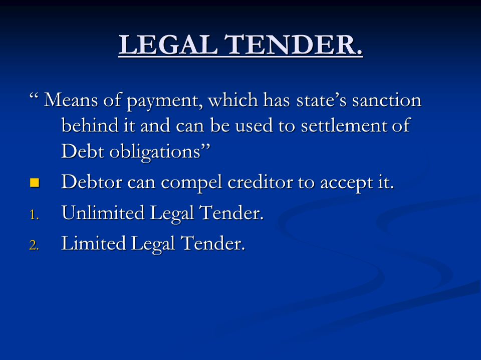 LEGAL TENDER. Means of payment, which has state's sanction behind it and can be used to settlement of Debt obligations