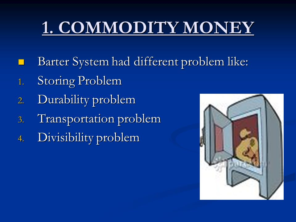 1. COMMODITY MONEY Barter System had different problem like: