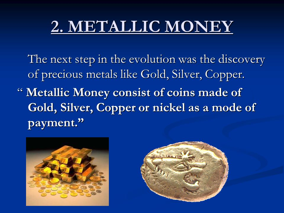 2. METALLIC MONEY The next step in the evolution was the discovery of precious metals like Gold, Silver, Copper.