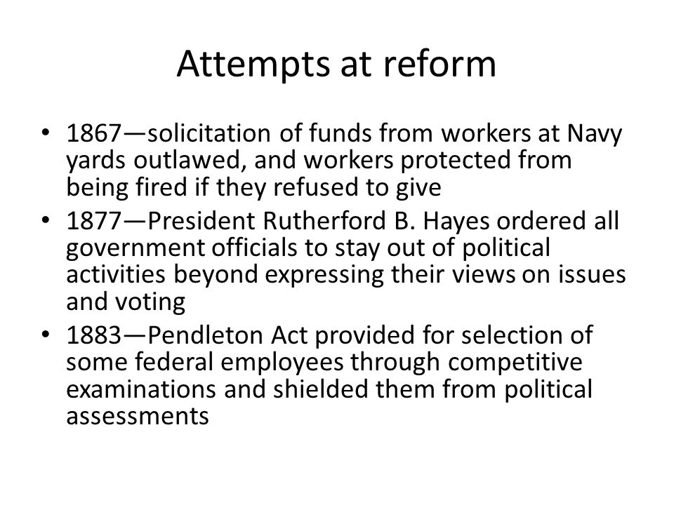 Attempts at reform 1867—solicitation of funds from workers at Navy yards outlawed, and workers protected from being fired if they refused to give.