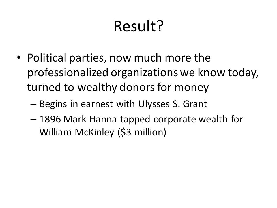 Result Political parties, now much more the professionalized organizations we know today, turned to wealthy donors for money.