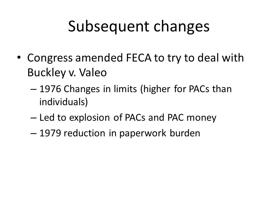 Subsequent changes Congress amended FECA to try to deal with Buckley v. Valeo. 1976 Changes in limits (higher for PACs than individuals)