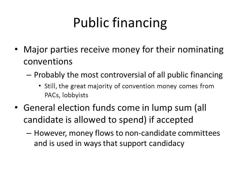 Public financing Major parties receive money for their nominating conventions. Probably the most controversial of all public financing.