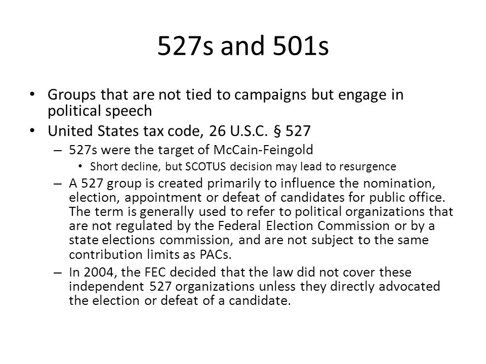 527s and 501s Groups that are not tied to campaigns but engage in political speech. United States tax code, 26 U.S.C. § 527.