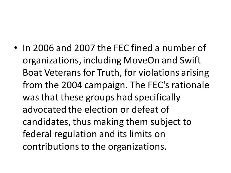 In 2006 and 2007 the FEC fined a number of organizations, including MoveOn and Swift Boat Veterans for Truth, for violations arising from the 2004 campaign.