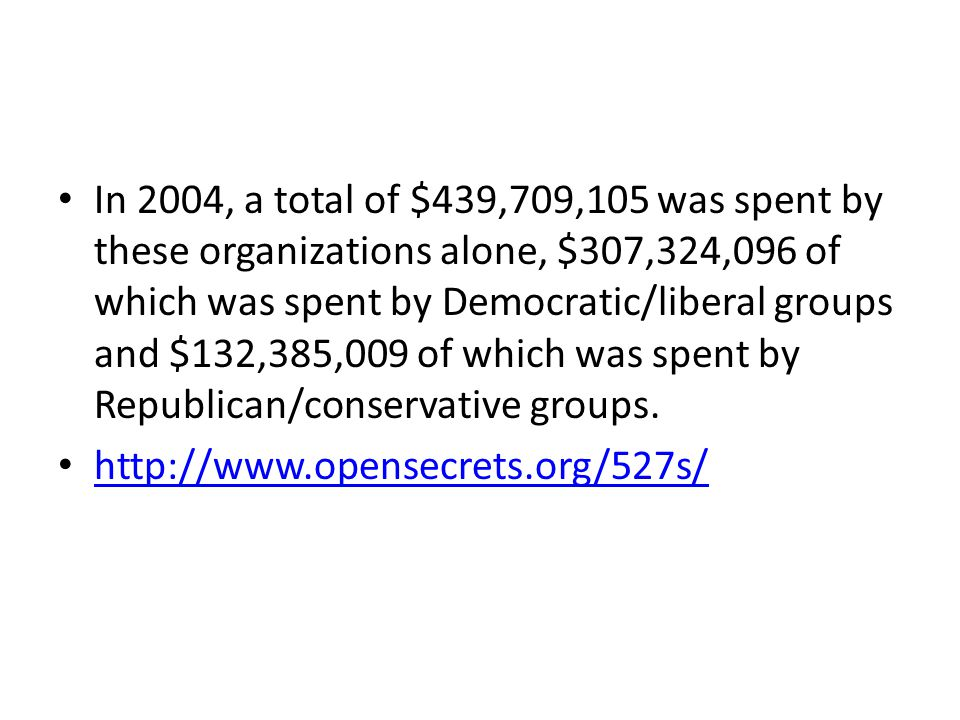 In 2004, a total of $439,709,105 was spent by these organizations alone, $307,324,096 of which was spent by Democratic/liberal groups and $132,385,009 of which was spent by Republican/conservative groups.