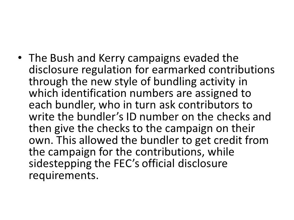 The Bush and Kerry campaigns evaded the disclosure regulation for earmarked contributions through the new style of bundling activity in which identification numbers are assigned to each bundler, who in turn ask contributors to write the bundler's ID number on the checks and then give the checks to the campaign on their own.