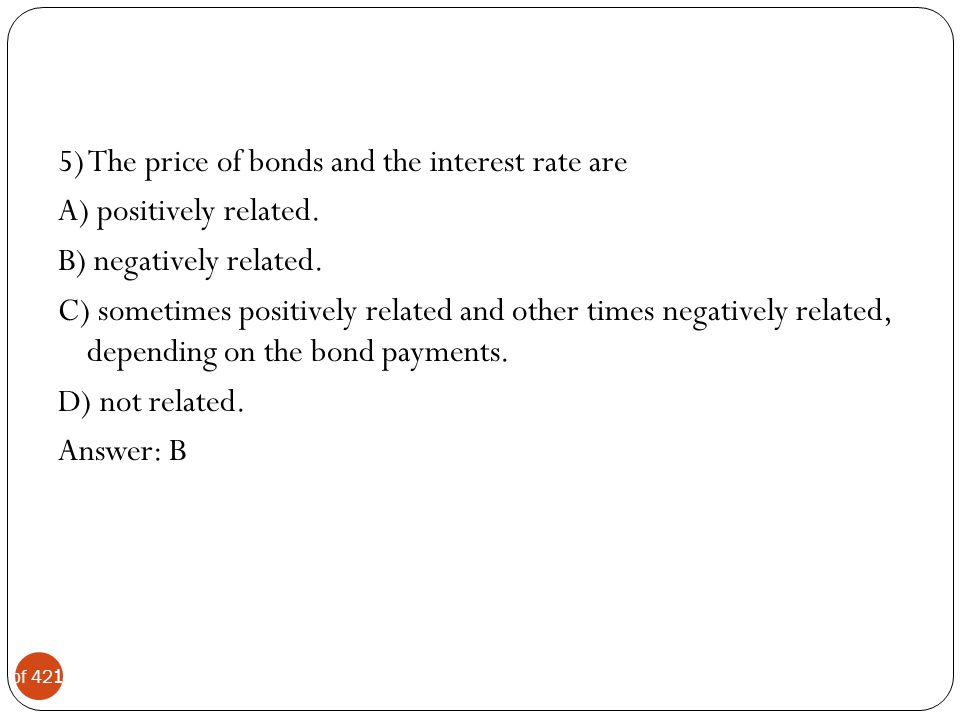 5) The price of bonds and the interest rate are A) positively related