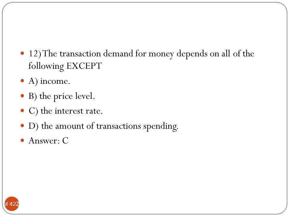 12) The transaction demand for money depends on all of the following EXCEPT