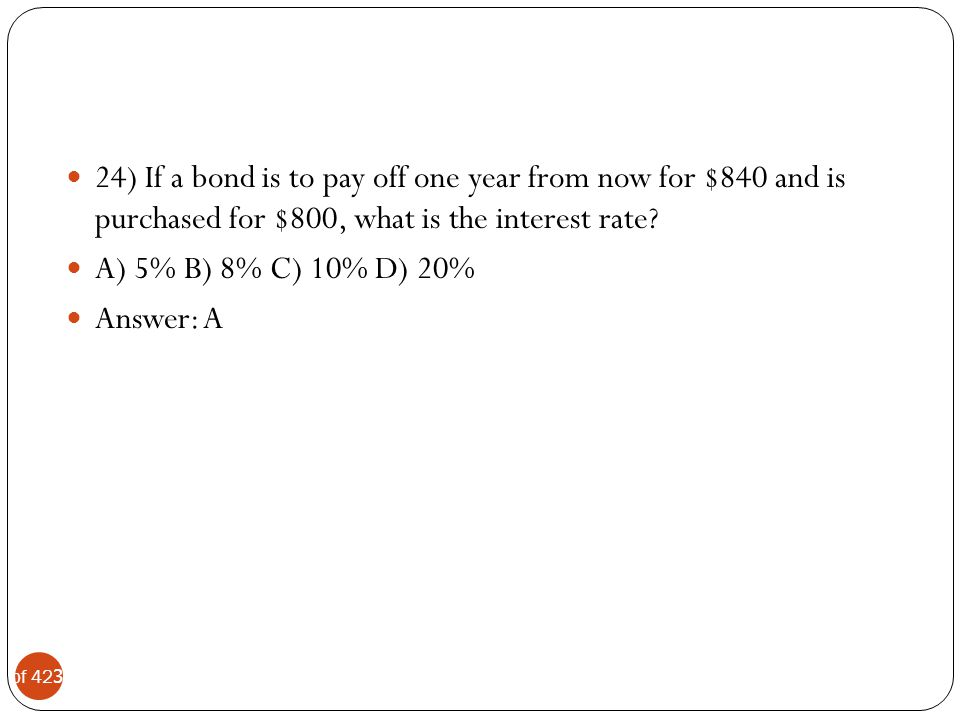 24) If a bond is to pay off one year from now for $840 and is purchased for $800, what is the interest rate