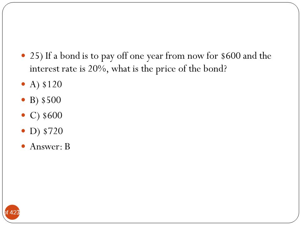 25) If a bond is to pay off one year from now for $600 and the interest rate is 20%, what is the price of the bond