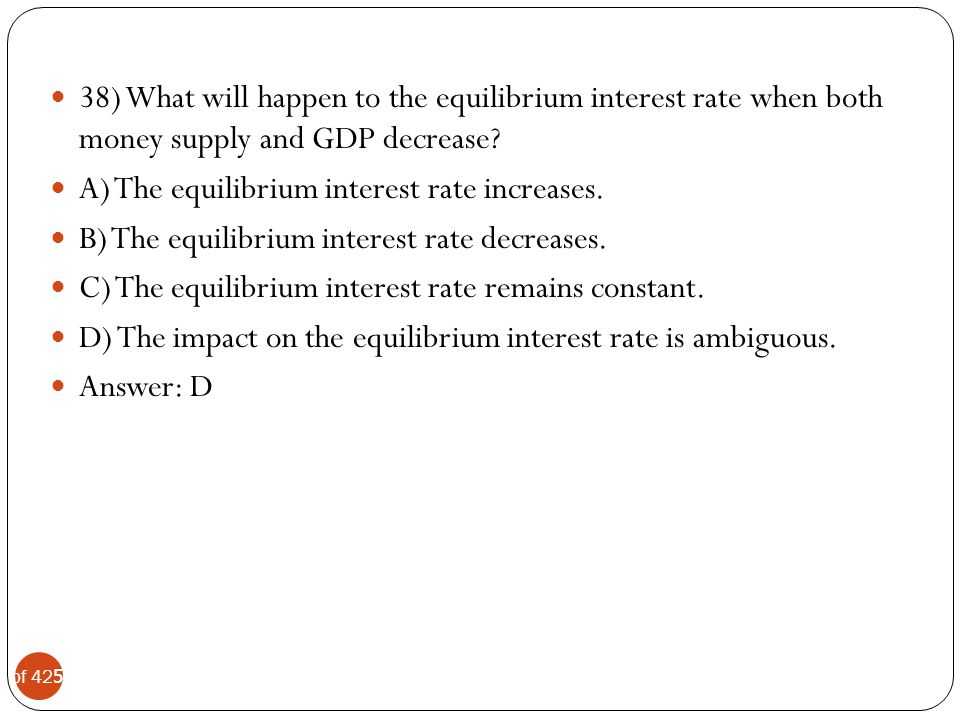 38) What will happen to the equilibrium interest rate when both money supply and GDP decrease
