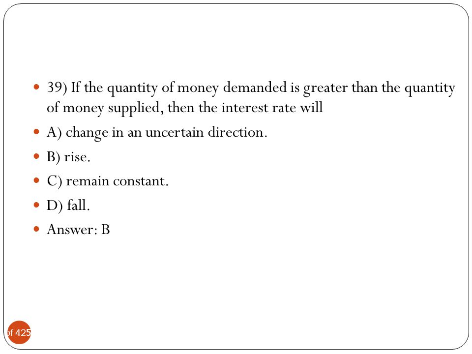 39) If the quantity of money demanded is greater than the quantity of money supplied, then the interest rate will