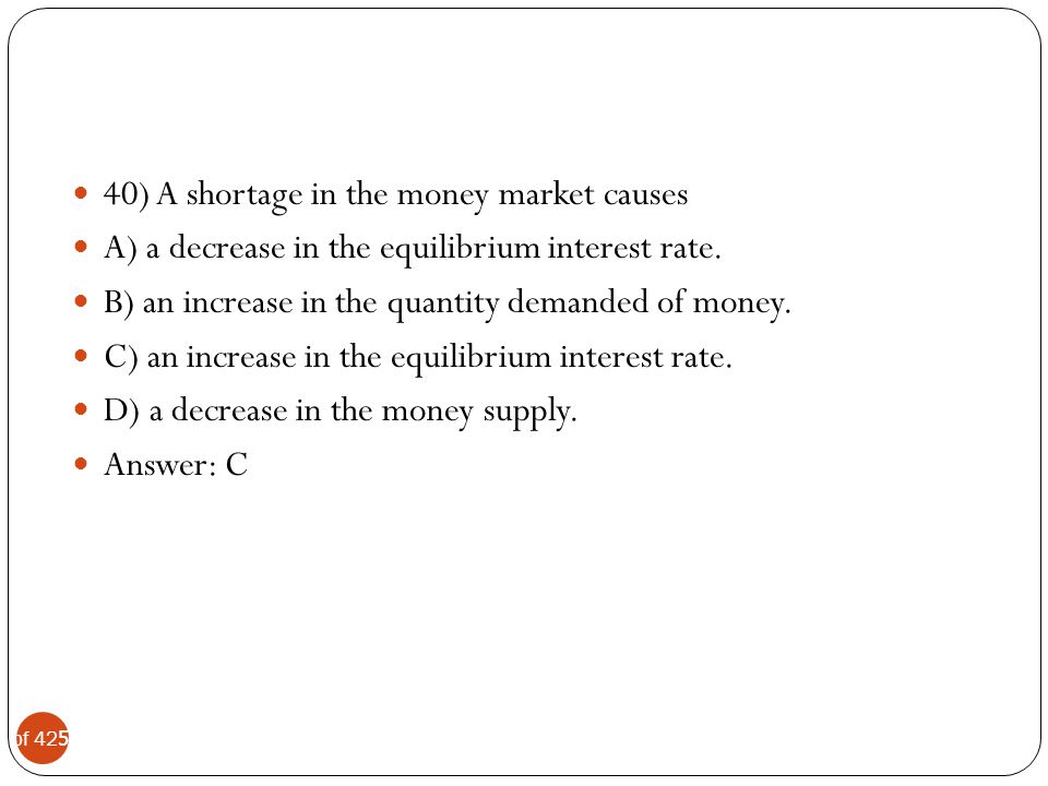 40) A shortage in the money market causes