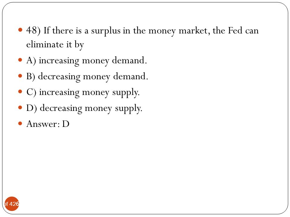 48) If there is a surplus in the money market, the Fed can eliminate it by
