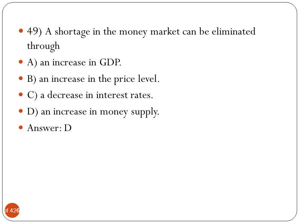 49) A shortage in the money market can be eliminated through