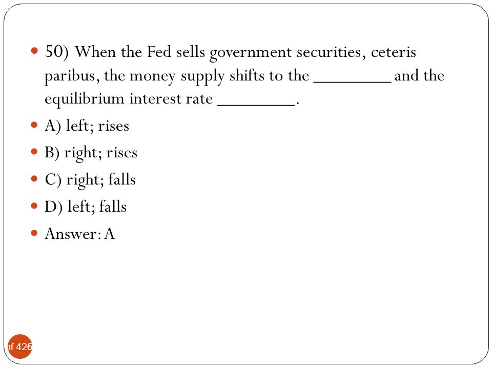 50) When the Fed sells government securities, ceteris paribus, the money supply shifts to the ________ and the equilibrium interest rate ________.