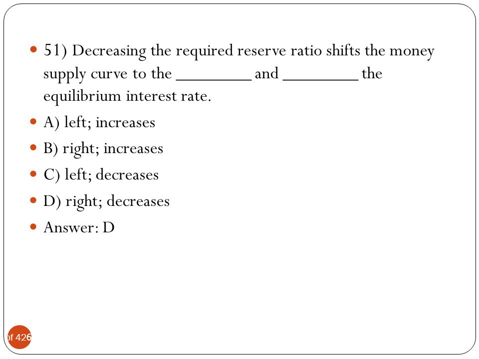 51) Decreasing the required reserve ratio shifts the money supply curve to the ________ and ________ the equilibrium interest rate.