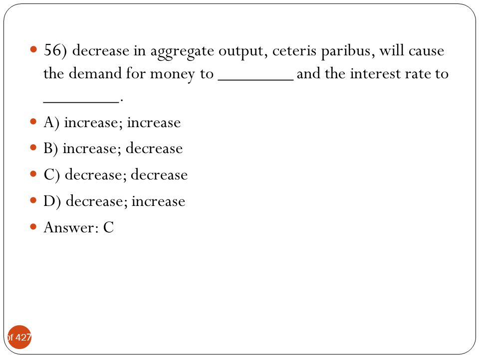56) decrease in aggregate output, ceteris paribus, will cause the demand for money to ________ and the interest rate to ________.