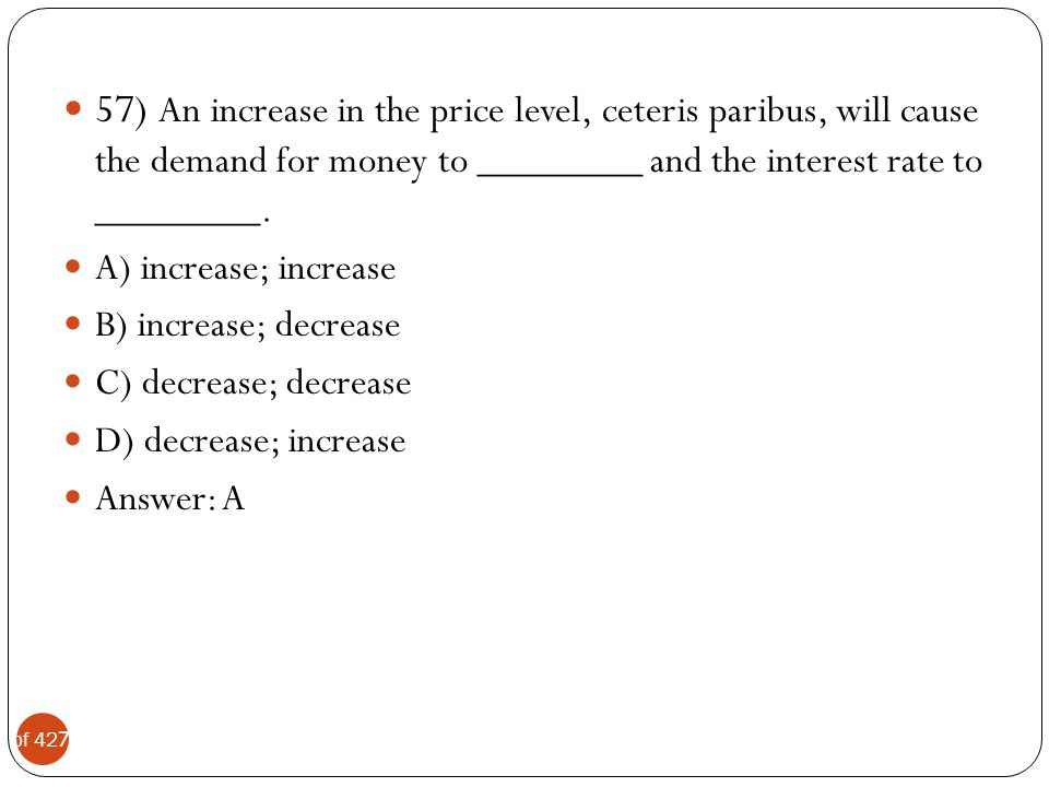 57) An increase in the price level, ceteris paribus, will cause the demand for money to ________ and the interest rate to ________.