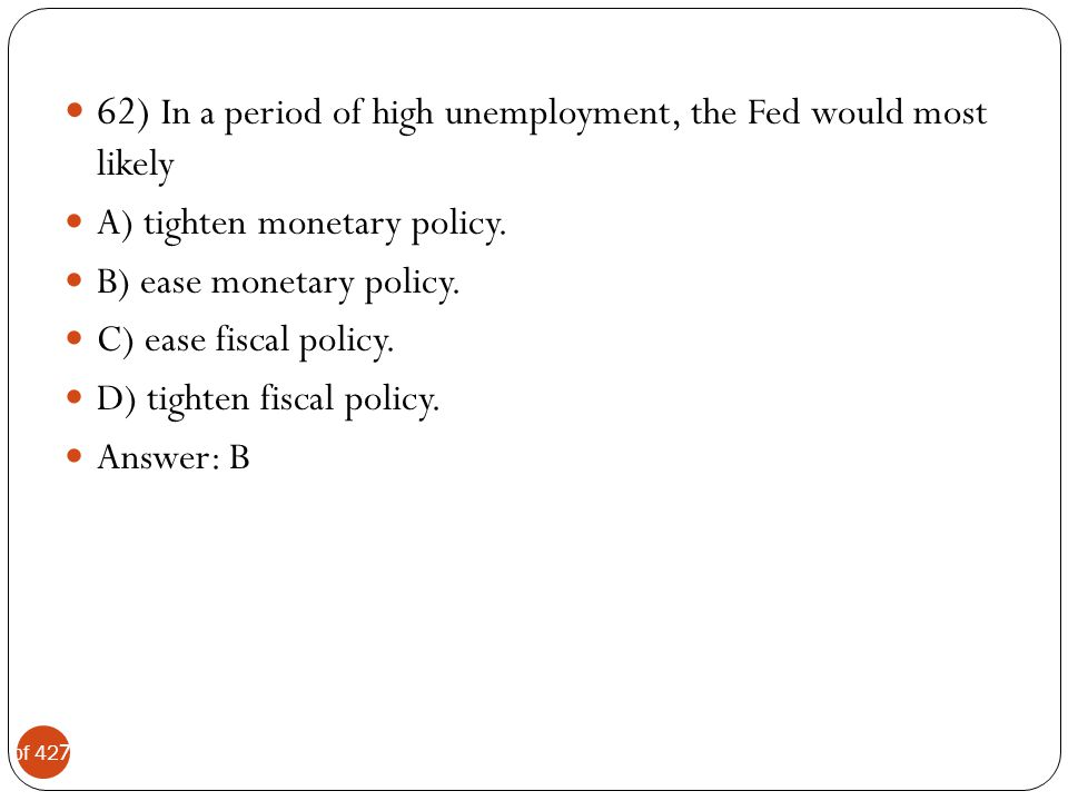 62) In a period of high unemployment, the Fed would most likely