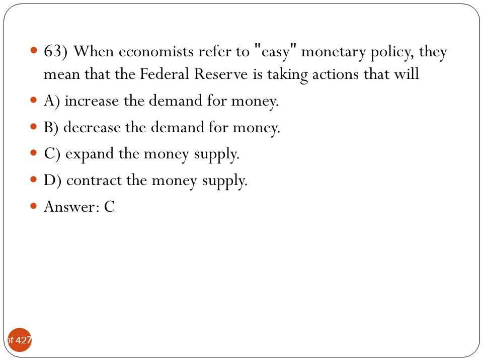 63) When economists refer to ʺeasyʺ monetary policy, they mean that the Federal Reserve is taking actions that will