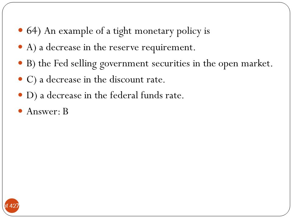 64) An example of a tight monetary policy is