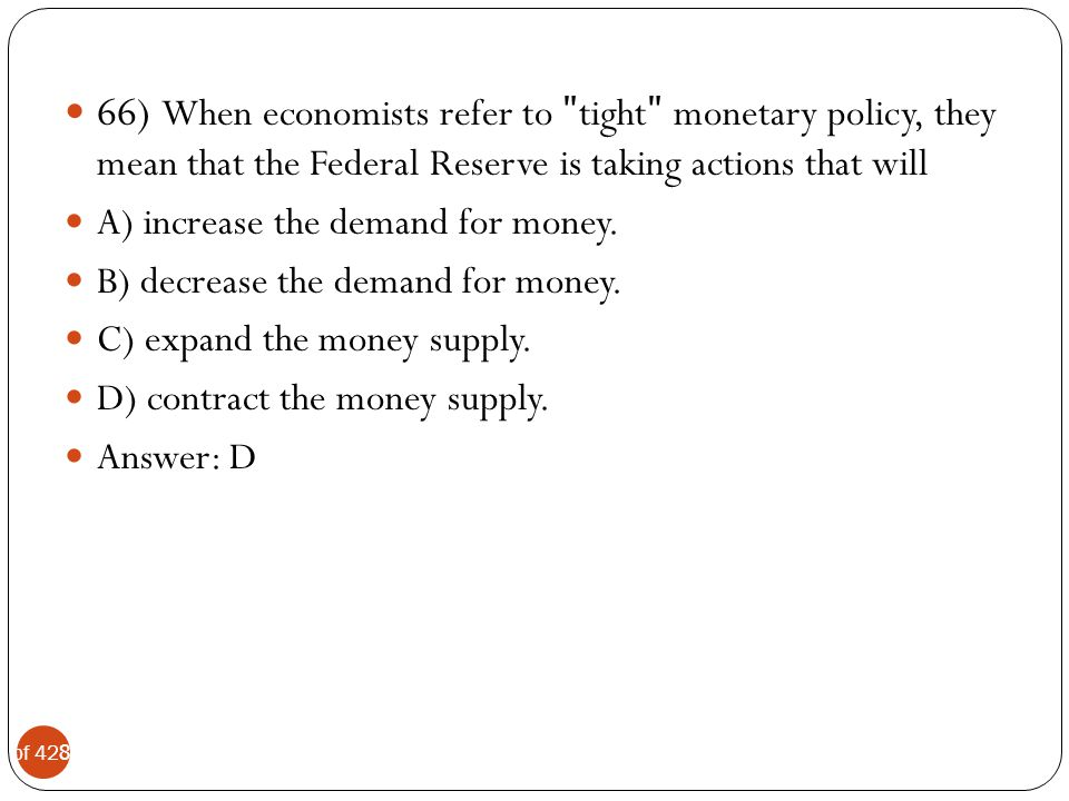 66) When economists refer to ʺtightʺ monetary policy, they mean that the Federal Reserve is taking actions that will