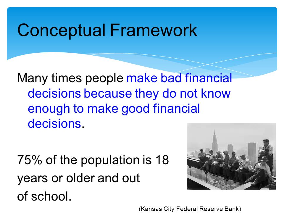 Conceptual Framework Many times people make bad financial decisions because they do not know enough to make good financial decisions.