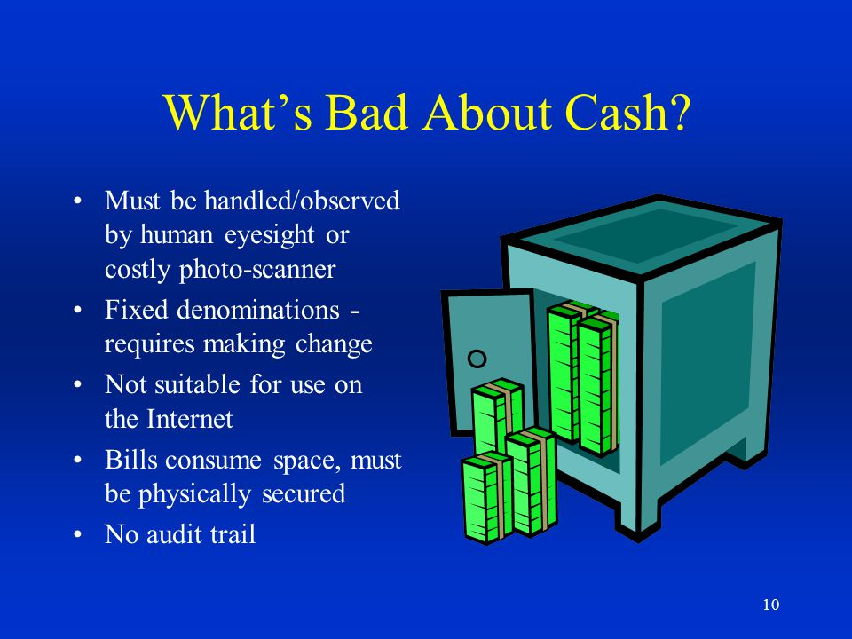 What's Bad About Cash Must be handled/observed by human eyesight or costly photo-scanner. Fixed denominations - requires making change.