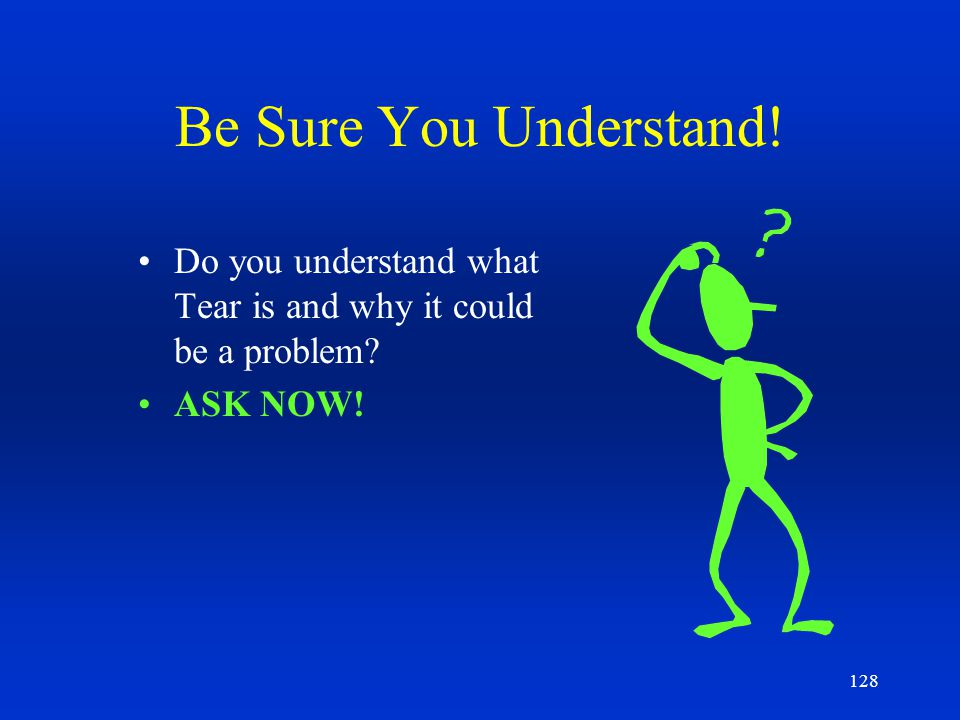 Be Sure You Understand! Do you understand what Tear is and why it could be a problem ASK NOW!