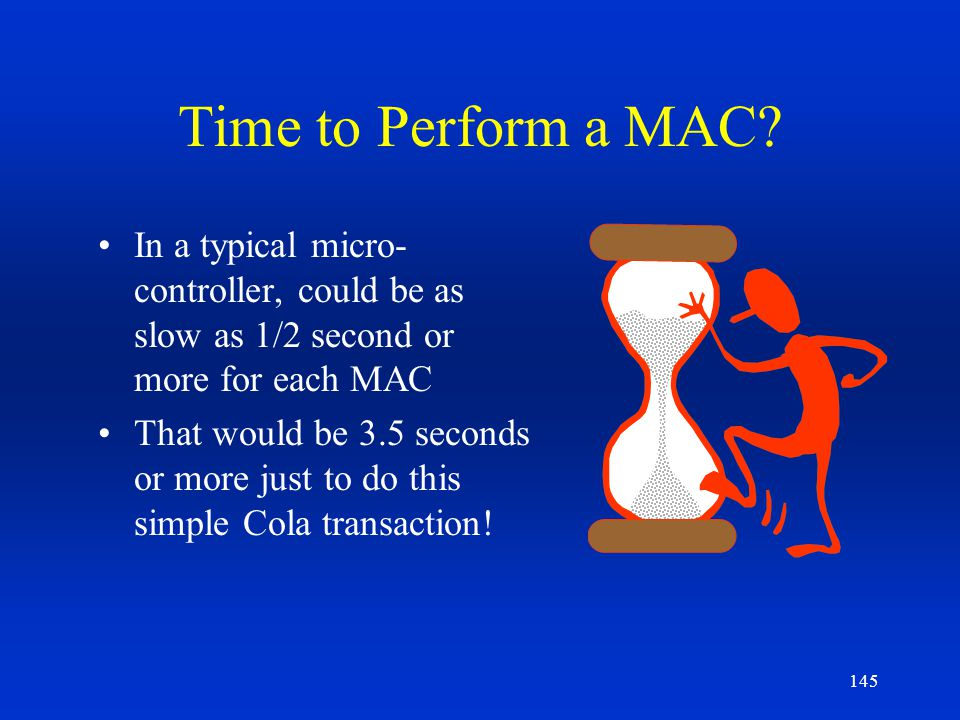 Time to Perform a MAC In a typical micro-controller, could be as slow as 1/2 second or more for each MAC.