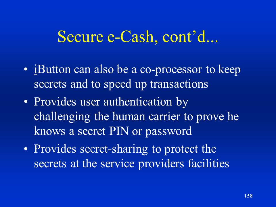 Secure e-Cash, cont'd... iButton can also be a co-processor to keep secrets and to speed up transactions.