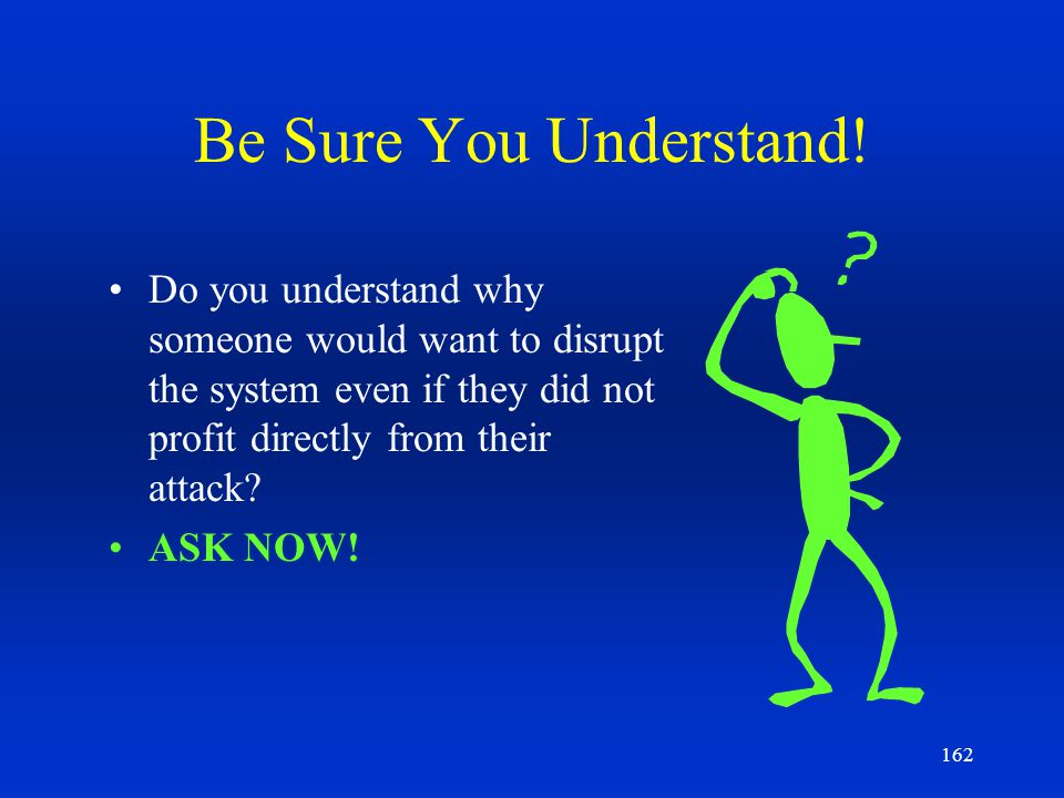Be Sure You Understand! Do you understand why someone would want to disrupt the system even if they did not profit directly from their attack