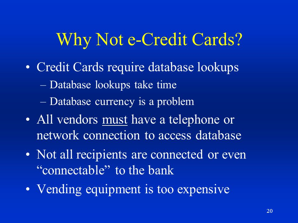 Why Not e-Credit Cards Credit Cards require database lookups