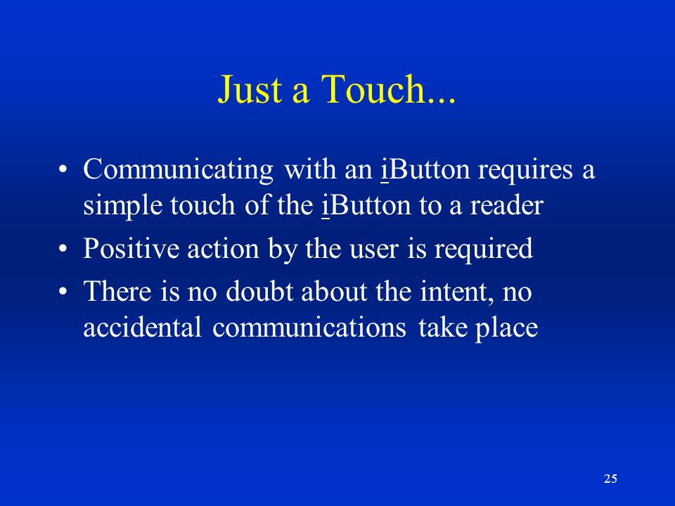 Just a Touch... Communicating with an iButton requires a simple touch of the iButton to a reader. Positive action by the user is required.