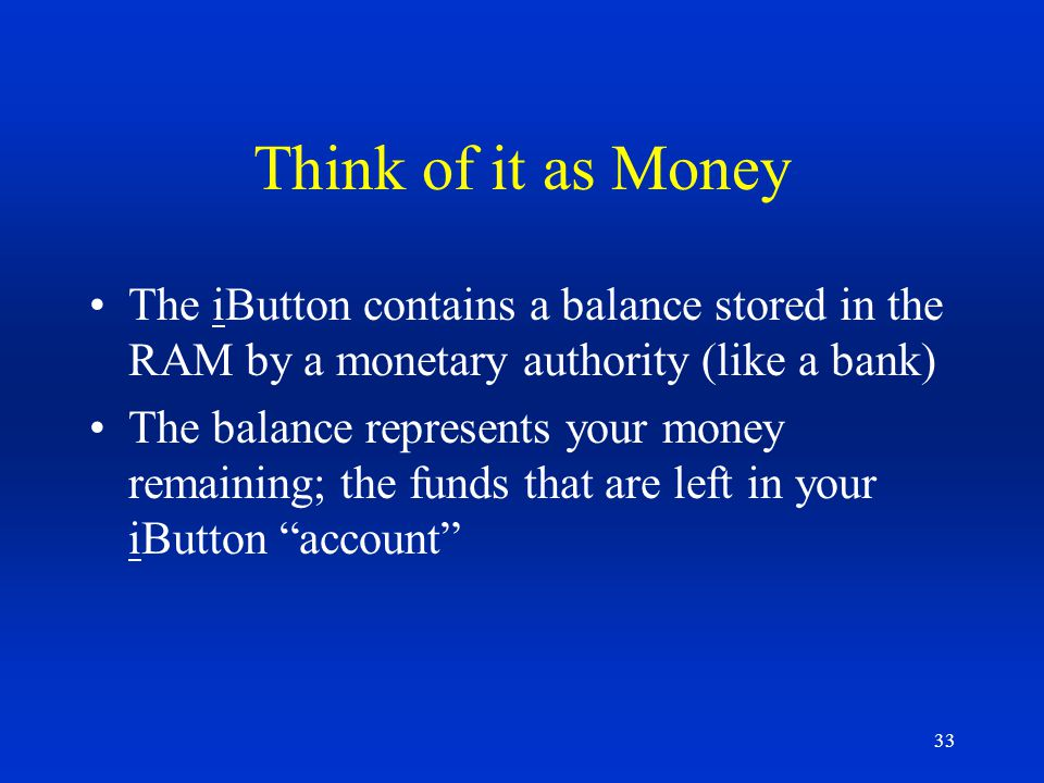 Think of it as Money The iButton contains a balance stored in the RAM by a monetary authority (like a bank)
