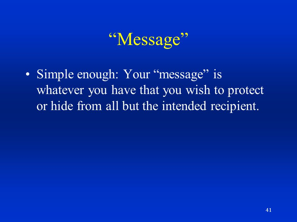 Message Simple enough: Your message is whatever you have that you wish to protect or hide from all but the intended recipient.