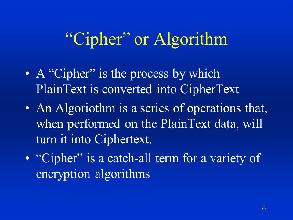 Cipher or Algorithm A Cipher is the process by which PlainText is converted into CipherText.