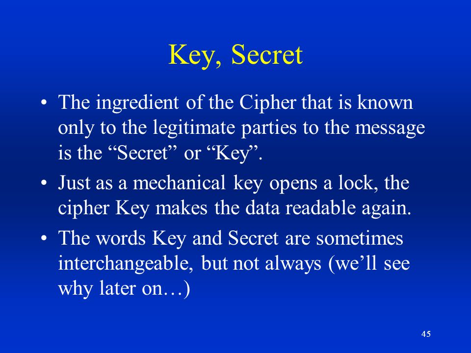 Key, Secret The ingredient of the Cipher that is known only to the legitimate parties to the message is the Secret or Key .