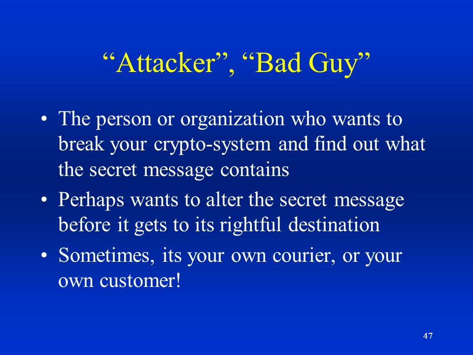 Attacker , Bad Guy The person or organization who wants to break your crypto-system and find out what the secret message contains.