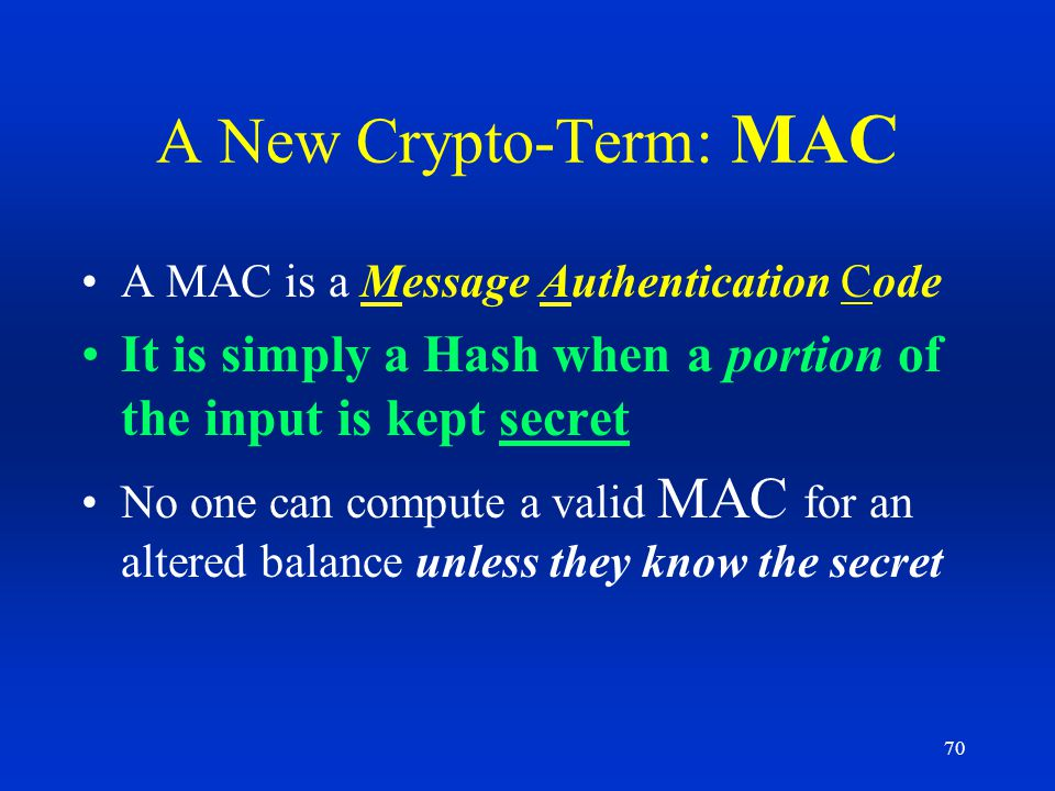 A New Crypto-Term: MAC A MAC is a Message Authentication Code. It is simply a Hash when a portion of the input is kept secret.