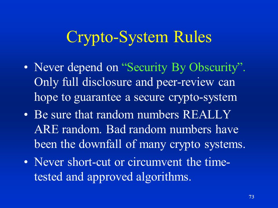 Crypto-System Rules Never depend on Security By Obscurity . Only full disclosure and peer-review can hope to guarantee a secure crypto-system.