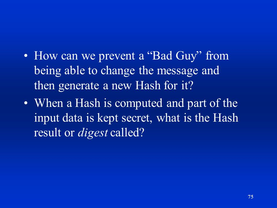 How can we prevent a Bad Guy from being able to change the message and then generate a new Hash for it
